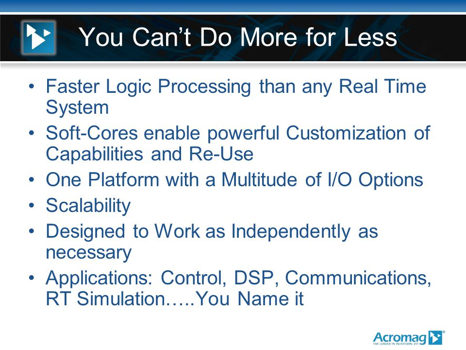 You Can't Do More for Less Faster Logic Processing than any Real Time System Soft-Cores enable powerful Customization of Capabilities and Re-Use One Platform with a Multitude of I/O Options Scalability Designed to Work as Independently as necessary Applications: Control, DSP, Communications, RT Simulation…..You Name it