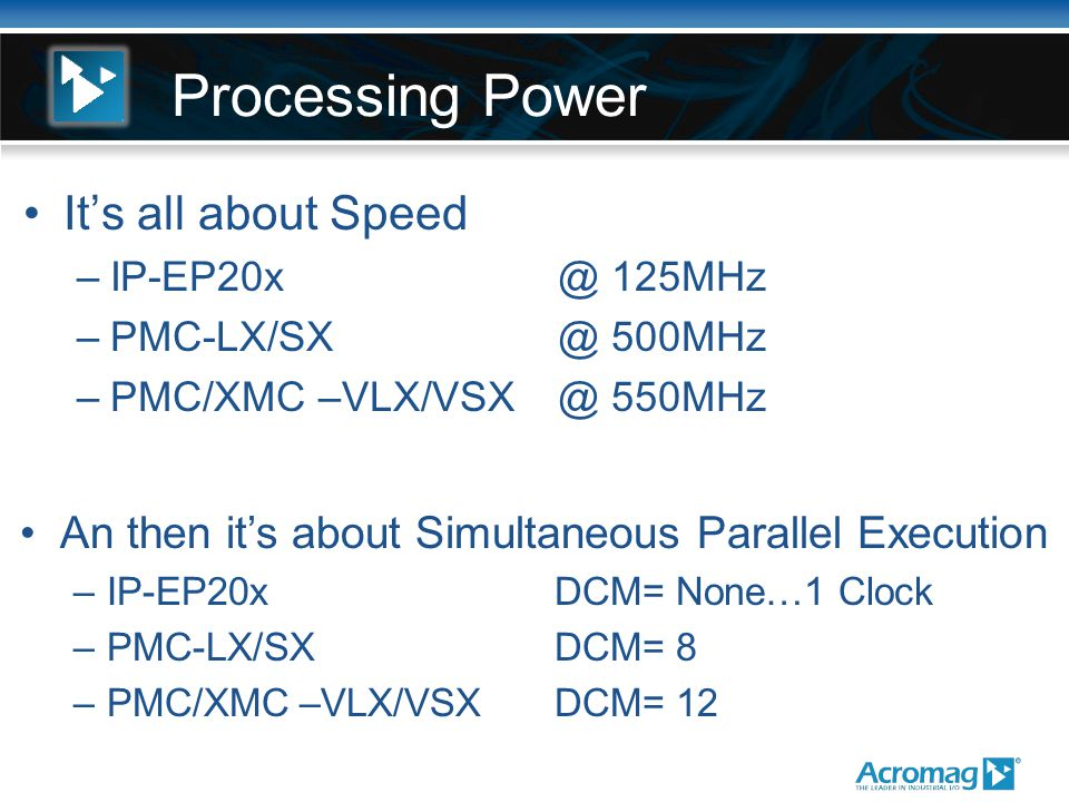 Processing Power It's all about Speed –IP-EP20x @ 125MHz –PMC-LX/SX @ 500MHz –PMC/XMC –VLX/VSX @ 550MHz An then it's about Simultaneous Parallel Execution –IP-EP20x DCM= None…1 Clock –PMC-LX/SX DCM= 8 –PMC/XMC –VLX/VSX DCM= 12