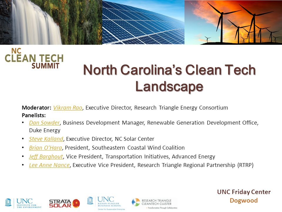 North Carolina's Clean Tech Landscape Moderator: Vikram Rao, Executive Director, Research Triangle Energy Consortium Panelists:Vikram Rao Dan Sowder, Business Development Manager, Renewable Generation Development Office, Duke Energy Dan Sowder Steve Kalland, Executive Director, NC Solar Center Steve Kalland Brian O Hara, President, Southeastern Coastal Wind Coalition Brian O Hara Jeff Barghout, Vice President, Transportation Initiatives, Advanced Energy Jeff Barghout Lee Anne Nance, Executive Vice President, Research Triangle Regional Partnership (RTRP) Lee Anne Nance UNC Friday Center Dogwood