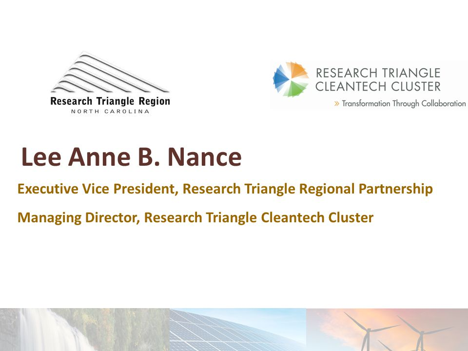 Lee Anne B. Nance Executive Vice President, Research Triangle Regional Partnership Managing Director, Research Triangle Cleantech Cluster