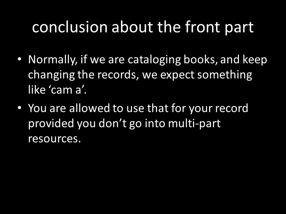 conclusion about the front part Normally, if we are cataloging books, and keep changing the records, we expect something like 'cam a'.