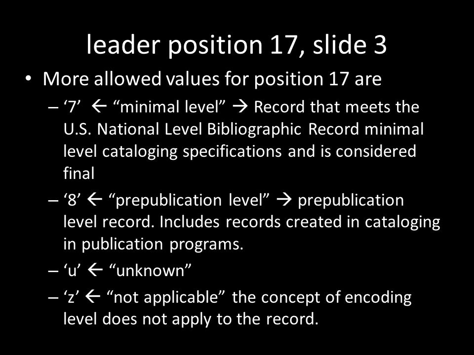leader position 17, slide 3 More allowed values for position 17 are – '7'  minimal level  Record that meets the U.S.
