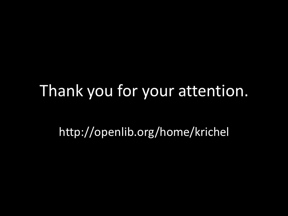 Thank you for your attention. http://openlib.org/home/krichel