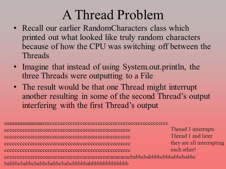 A Thread Problem Recall our earlier RandomCharacters class which printed out what looked like truly random characters because of how the CPU was switching off between the Threads Imagine that instead of using System.out.println, the three Threads were outputting to a File The result would be that one Thread might interrupt another resulting in some of the second Thread's output interfering with the first Thread's output aaaaaaaaaaaaaaacccccccccccccccccccccccccccccccccccccccccccccccccc cccccccccccccccccccccccccccccccccccccccccccccccccc ccccccccccccccccccccccccccccccccccccccccccacacacacbabbcbabbbbcbbbabbcbabbc babbbcbabbcbabbcbabbcbabcbbbbbabbbbbbbbbbbbbb Thread 3 interrupts Thread 1 and later they are all interrupting each other!