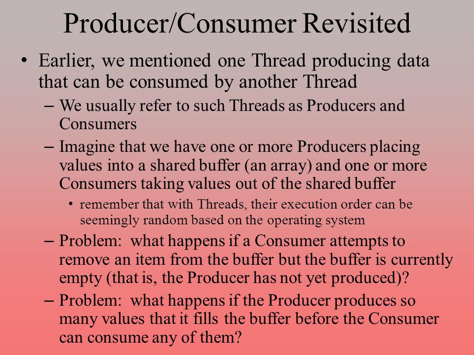 Producer/Consumer Revisited Earlier, we mentioned one Thread producing data that can be consumed by another Thread – We usually refer to such Threads as Producers and Consumers – Imagine that we have one or more Producers placing values into a shared buffer (an array) and one or more Consumers taking values out of the shared buffer remember that with Threads, their execution order can be seemingly random based on the operating system – Problem: what happens if a Consumer attempts to remove an item from the buffer but the buffer is currently empty (that is, the Producer has not yet produced).