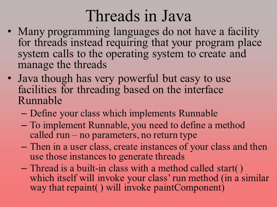 Threads in Java Many programming languages do not have a facility for threads instead requiring that your program place system calls to the operating system to create and manage the threads Java though has very powerful but easy to use facilities for threading based on the interface Runnable – Define your class which implements Runnable – To implement Runnable, you need to define a method called run – no parameters, no return type – Then in a user class, create instances of your class and then use those instances to generate threads – Thread is a built-in class with a method called start( ) which itself will invoke your class' run method (in a similar way that repaint( ) will invoke paintComponent)