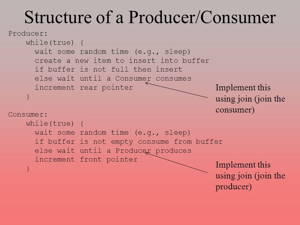 Structure of a Producer/Consumer Producer: while(true) { wait some random time (e.g., sleep) create a new item to insert into buffer if buffer is not full then insert else wait until a Consumer consumes increment rear pointer } Consumer: while(true) { wait some random time (e.g., sleep) if buffer is not empty consume from buffer else wait until a Producer produces increment front pointer } Implement this using join (join the consumer) Implement this using join (join the producer)