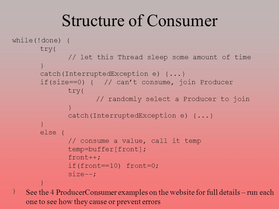 Structure of Consumer while(!done) { try{ // let this Thread sleep some amount of time } catch(InterruptedException e) {...} if(size==0) { // can't consume, join Producer try{ // randomly select a Producer to join } catch(InterruptedException e) {...} } else { // consume a value, call it temp temp=buffer[front]; front++; if(front==10) front=0; size--; } See the 4 ProducerConsumer examples on the website for full details – run each one to see how they cause or prevent errors
