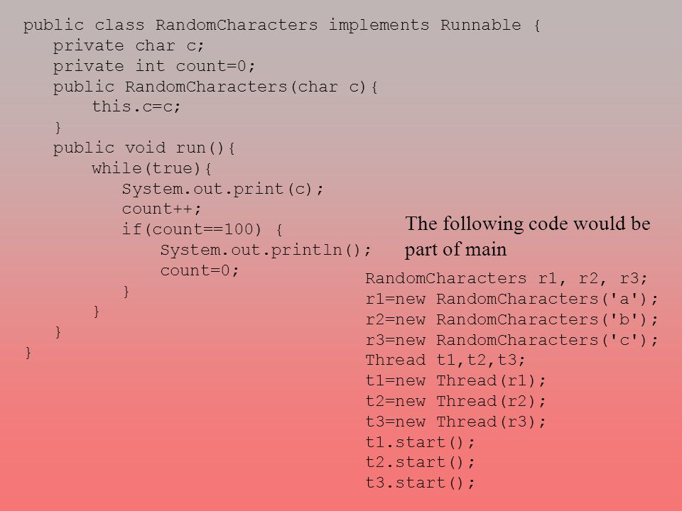 public class RandomCharacters implements Runnable { private char c; private int count=0; public RandomCharacters(char c){ this.c=c; } public void run(){ while(true){ System.out.print(c); count++; if(count==100) { System.out.println(); count=0; } RandomCharacters r1, r2, r3; r1=new RandomCharacters( a ); r2=new RandomCharacters( b ); r3=new RandomCharacters( c ); Thread t1,t2,t3; t1=new Thread(r1); t2=new Thread(r2); t3=new Thread(r3); t1.start(); t2.start(); t3.start(); The following code would be part of main