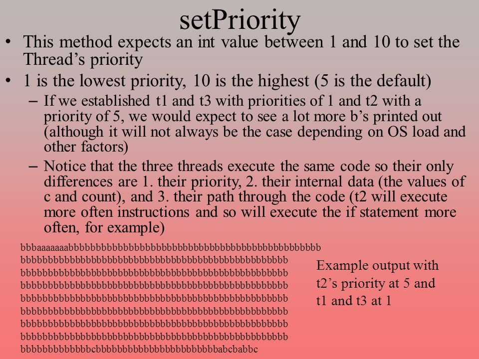 setPriority This method expects an int value between 1 and 10 to set the Thread's priority 1 is the lowest priority, 10 is the highest (5 is the default) – If we established t1 and t3 with priorities of 1 and t2 with a priority of 5, we would expect to see a lot more b's printed out (although it will not always be the case depending on OS load and other factors) – Notice that the three threads execute the same code so their only differences are 1.