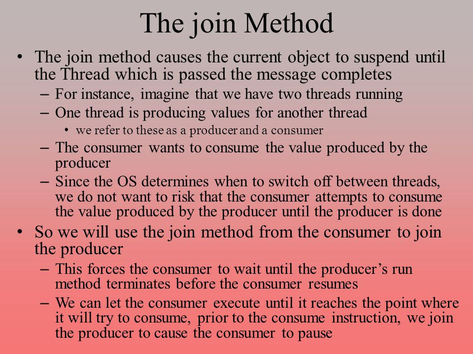 The join Method The join method causes the current object to suspend until the Thread which is passed the message completes – For instance, imagine that we have two threads running – One thread is producing values for another thread we refer to these as a producer and a consumer – The consumer wants to consume the value produced by the producer – Since the OS determines when to switch off between threads, we do not want to risk that the consumer attempts to consume the value produced by the producer until the producer is done So we will use the join method from the consumer to join the producer – This forces the consumer to wait until the producer's run method terminates before the consumer resumes – We can let the consumer execute until it reaches the point where it will try to consume, prior to the consume instruction, we join the producer to cause the consumer to pause