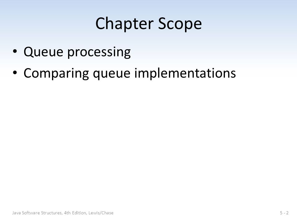 Chapter Scope Queue processing Comparing queue implementations 5 - 2Java Software Structures, 4th Edition, Lewis/Chase