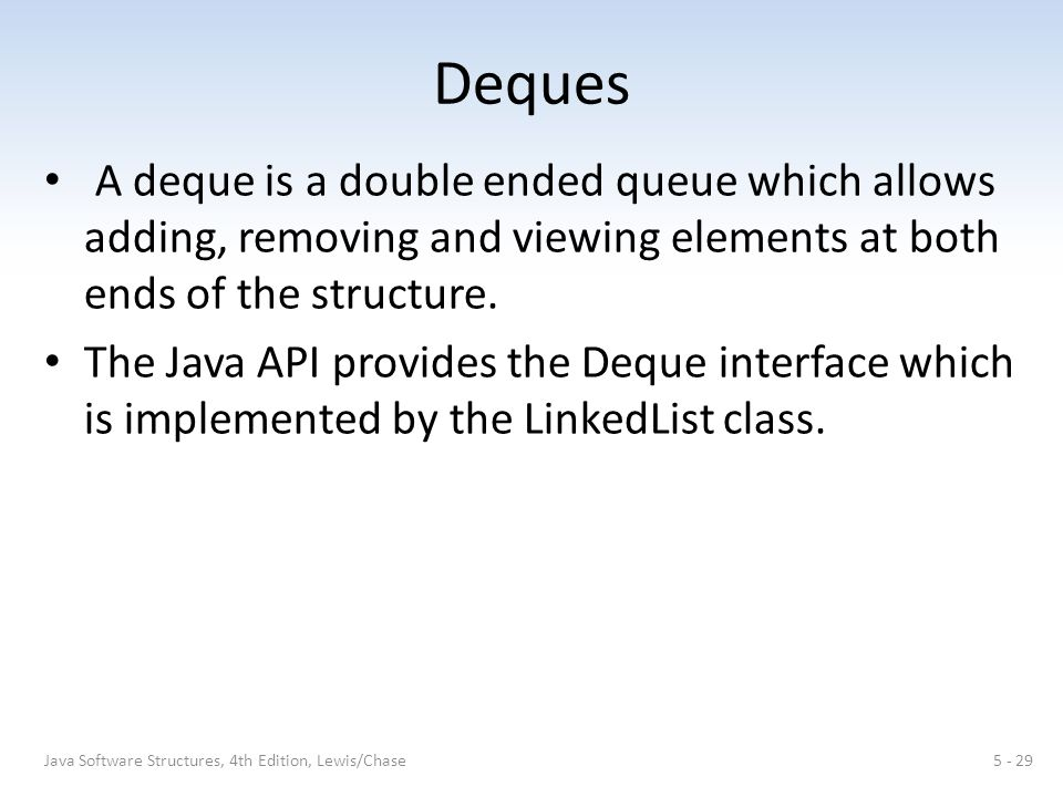 Deques A deque is a double ended queue which allows adding, removing and viewing elements at both ends of the structure.
