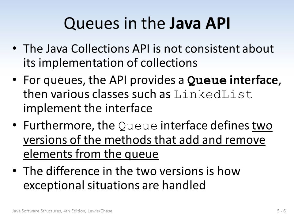 Queues in the Java API The Java Collections API is not consistent about its implementation of collections For queues, the API provides a Queue interface, then various classes such as LinkedList implement the interface Furthermore, the Queue interface defines two versions of the methods that add and remove elements from the queue The difference in the two versions is how exceptional situations are handled 5 - 6Java Software Structures, 4th Edition, Lewis/Chase