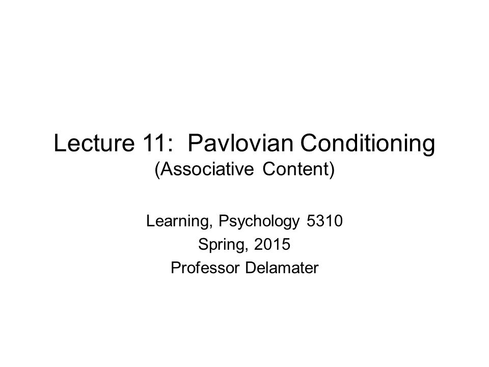 Lecture 11: Pavlovian Conditioning (Associative Content) Learning, Psychology 5310 Spring, 2015 Professor Delamater