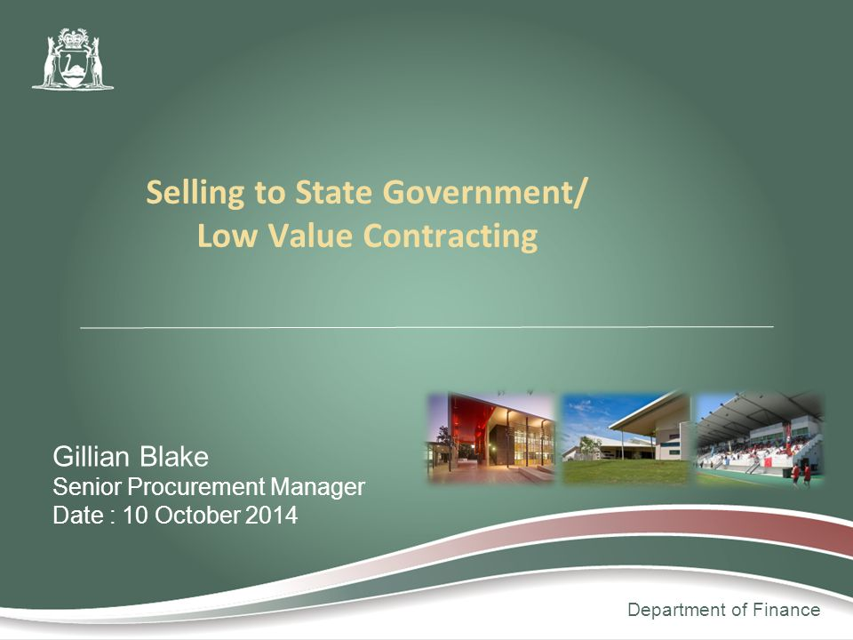 Department of Finance Gillian Blake Senior Procurement Manager Date : 10 October 2014 Selling to State Government/ Low Value Contracting