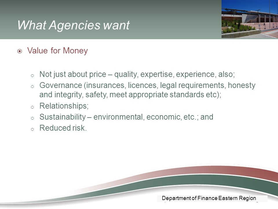 Department of Finance Southern Region What Agencies want  Value for Money o Not just about price – quality, expertise, experience, also; o Governance (insurances, licences, legal requirements, honesty and integrity, safety, meet appropriate standards etc); o Relationships; o Sustainability – environmental, economic, etc.; and o Reduced risk.
