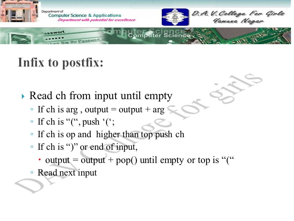  Read ch from input until empty ◦ If ch is arg, output = output + arg ◦ If ch is ( , push '('; ◦ If ch is op and higher than top push ch ◦ If ch is ) or end of input,  output = output + pop() until empty or top is ( ◦ Read next input