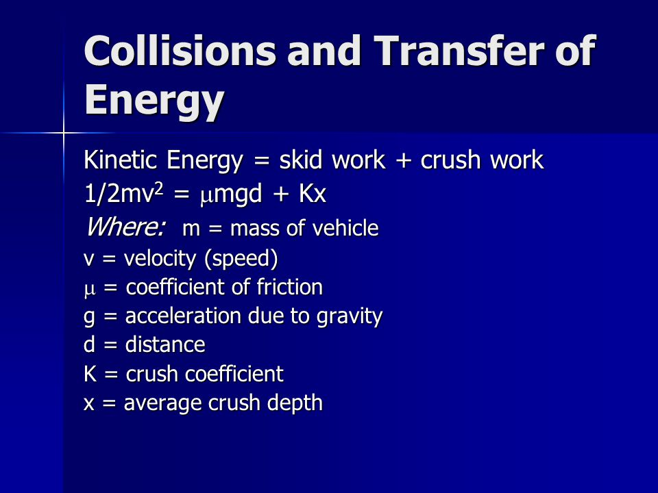 Collisions and Transfer of Energy Kinetic Energy = skid work + crush work 1/2mv 2 =  mgd + Kx Where: m = mass of vehicle v = velocity (speed)  = coefficient of friction g = acceleration due to gravity d = distance K = crush coefficient x = average crush depth
