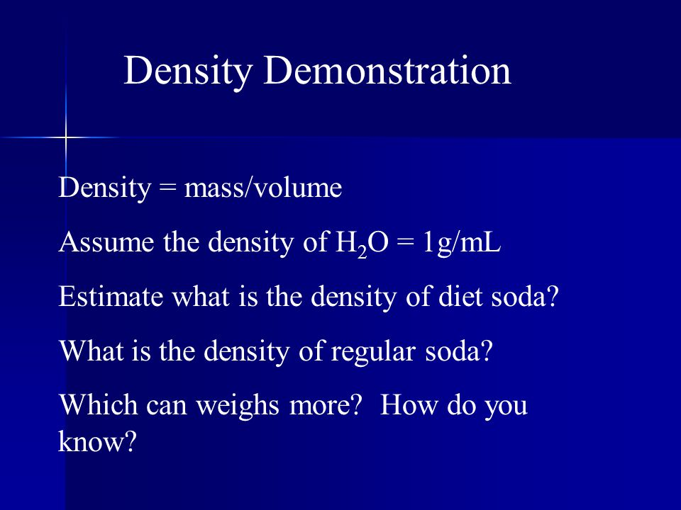 Density Demonstration Density = mass/volume Assume the density of H 2 O = 1g/mL Estimate what is the density of diet soda? What is the density of regu