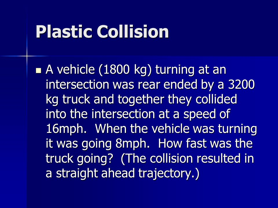 Plastic Collision A vehicle (1800 kg) turning at an intersection was rear ended by a 3200 kg truck and together they collided into the intersection at a speed of 16mph.