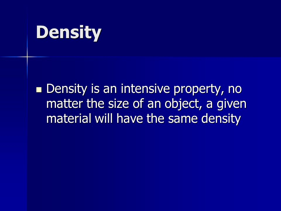 Density Density is an intensive property, no matter the size of an object, a given material will have the same density Density is an intensive propert