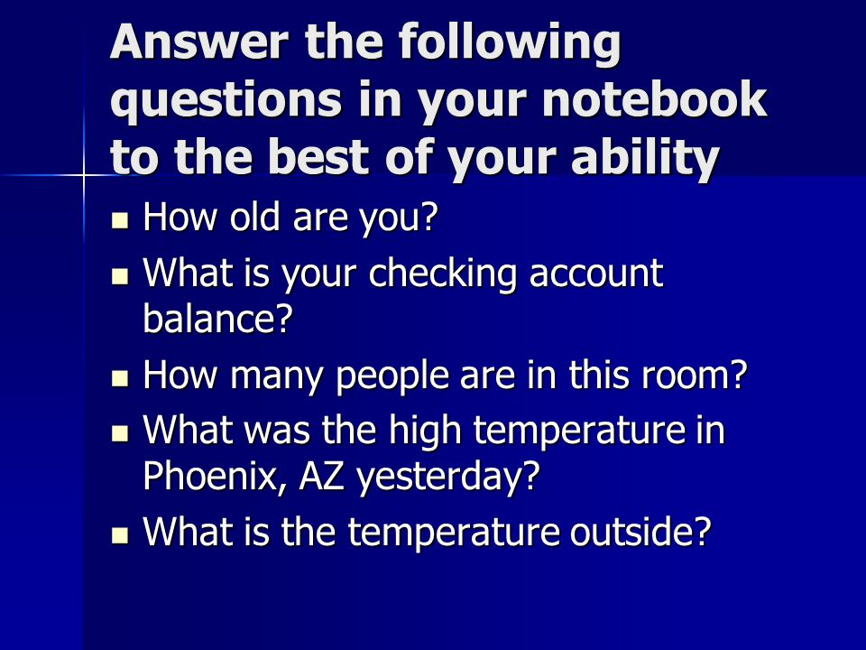 Answer the following questions in your notebook to the best of your ability How old are you.