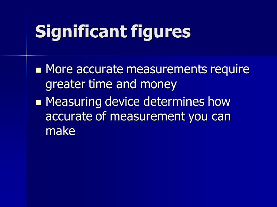 Significant figures More accurate measurements require greater time and money More accurate measurements require greater time and money Measuring device determines how accurate of measurement you can make Measuring device determines how accurate of measurement you can make