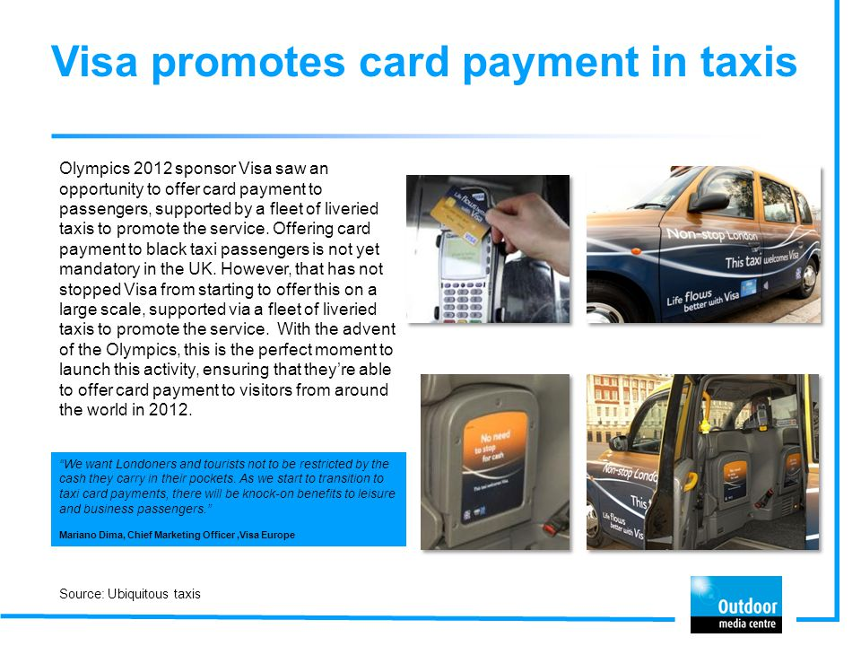 Visa promotes card payment in taxis Olympics 2012 sponsor Visa saw an opportunity to offer card payment to passengers, supported by a fleet of liverie