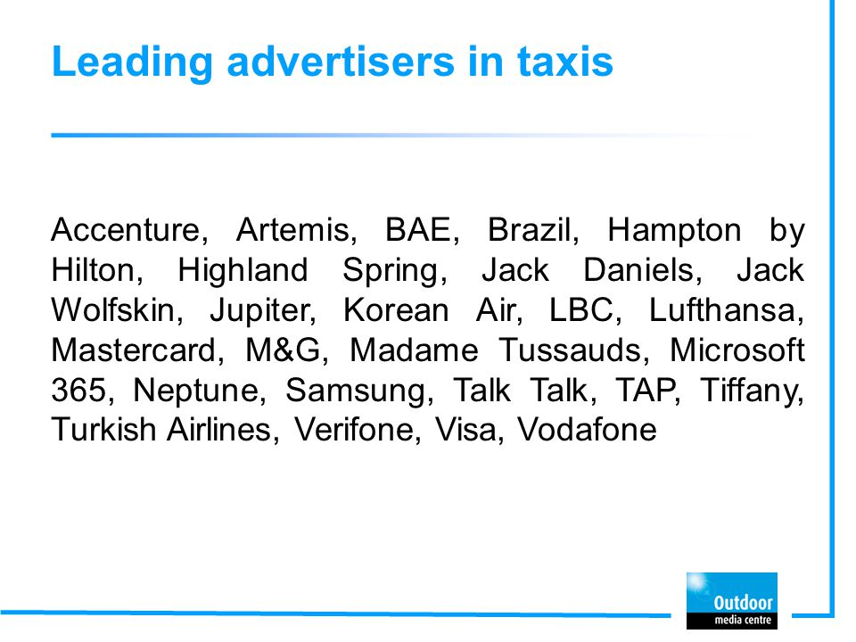 Leading advertisers in taxis Accenture, Artemis, BAE, Brazil, Hampton by Hilton, Highland Spring, Jack Daniels, Jack Wolfskin, Jupiter, Korean Air, LB