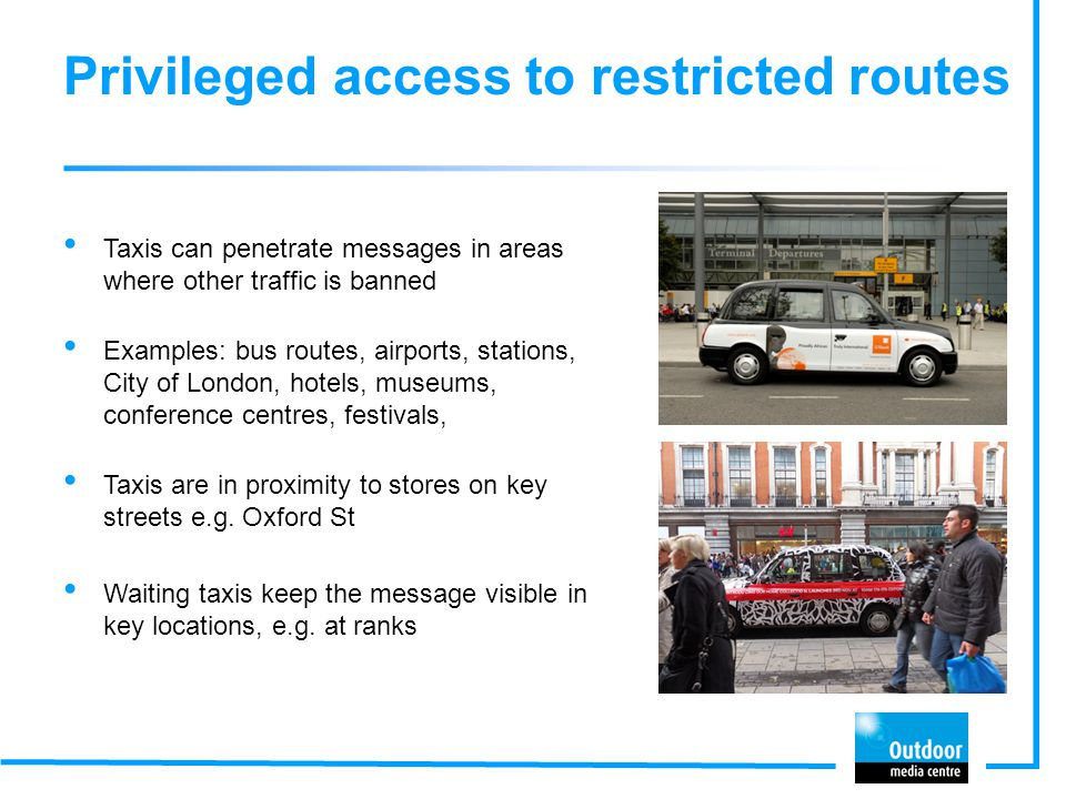 Privileged access to restricted routes Taxis can penetrate messages in areas where other traffic is banned Examples: bus routes, airports, stations, C