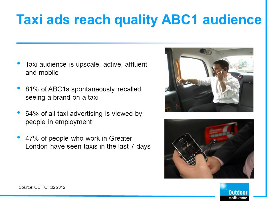 Taxi ads reach quality ABC1 audience Taxi audience is upscale, active, affluent and mobile 81% of ABC1s spontaneously recalled seeing a brand on a tax