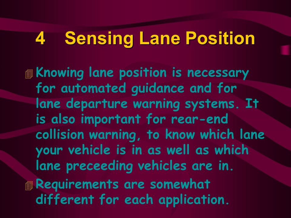 4Sensing Lane Position 4 Knowing lane position is necessary for automated guidance and for lane departure warning systems.