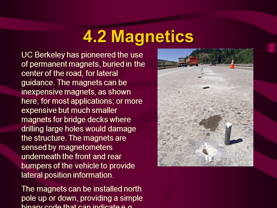 4.2Magnetics UC Berkeley has pioneered the use of permanent magnets, buried in the center of the road, for lateral guidance.