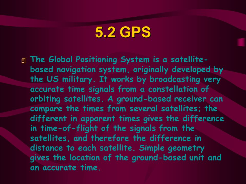5.2GPS 4 The Global Positioning System is a satellite- based navigation system, originally developed by the US military.