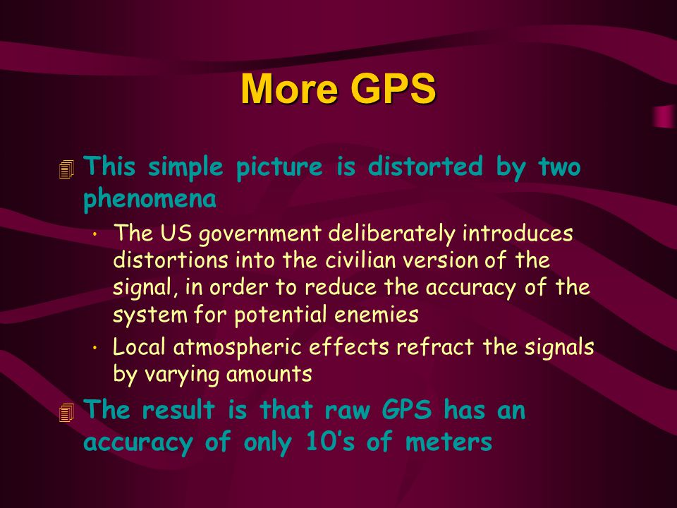 More GPS 4 This simple picture is distorted by two phenomena The US government deliberately introduces distortions into the civilian version of the signal, in order to reduce the accuracy of the system for potential enemies Local atmospheric effects refract the signals by varying amounts 4 The result is that raw GPS has an accuracy of only 10's of meters