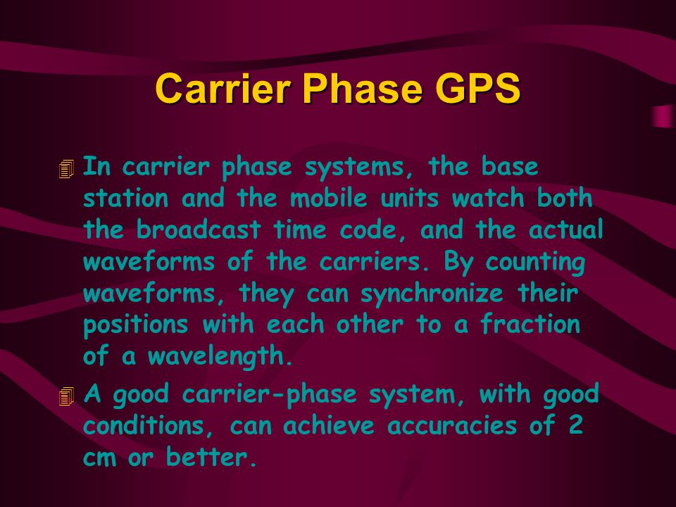 Carrier Phase GPS 4 In carrier phase systems, the base station and the mobile units watch both the broadcast time code, and the actual waveforms of the carriers.