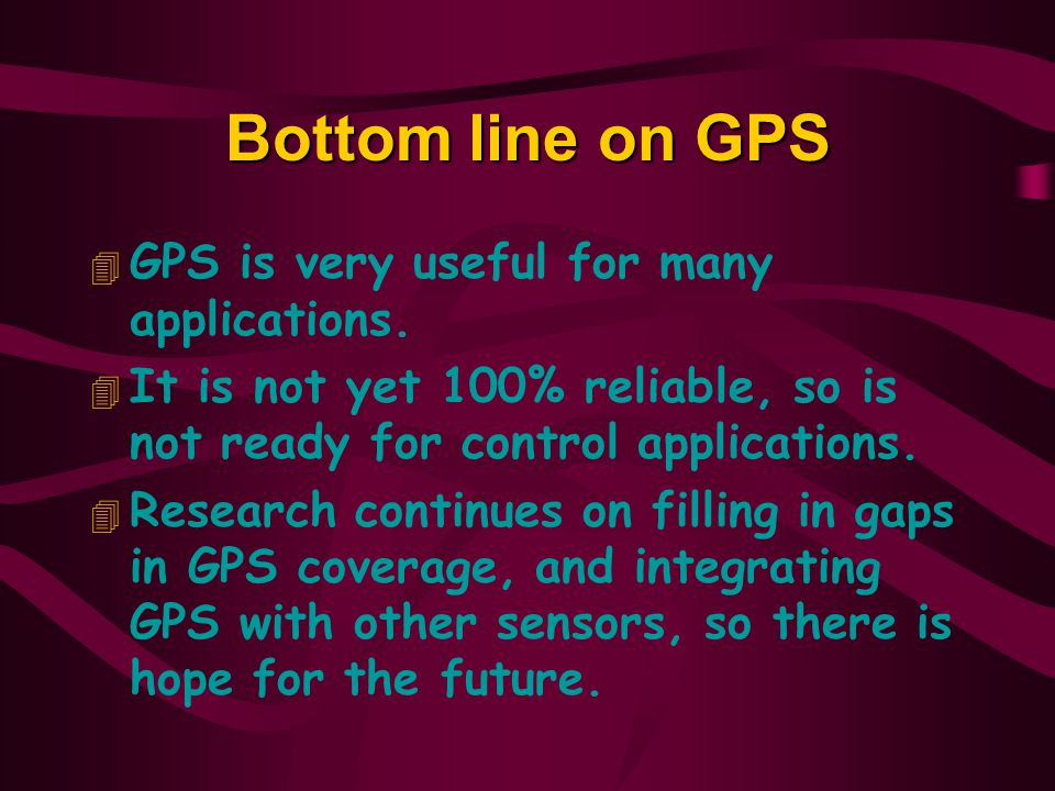 Bottom line on GPS 4 GPS is very useful for many applications.