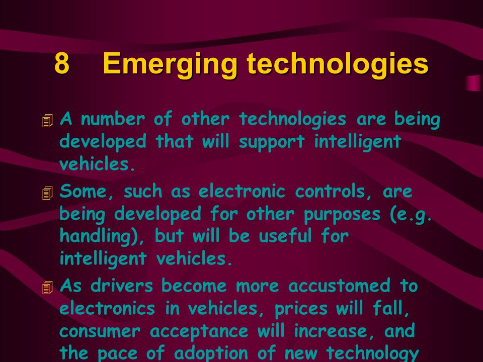 8Emerging technologies 4 A number of other technologies are being developed that will support intelligent vehicles.