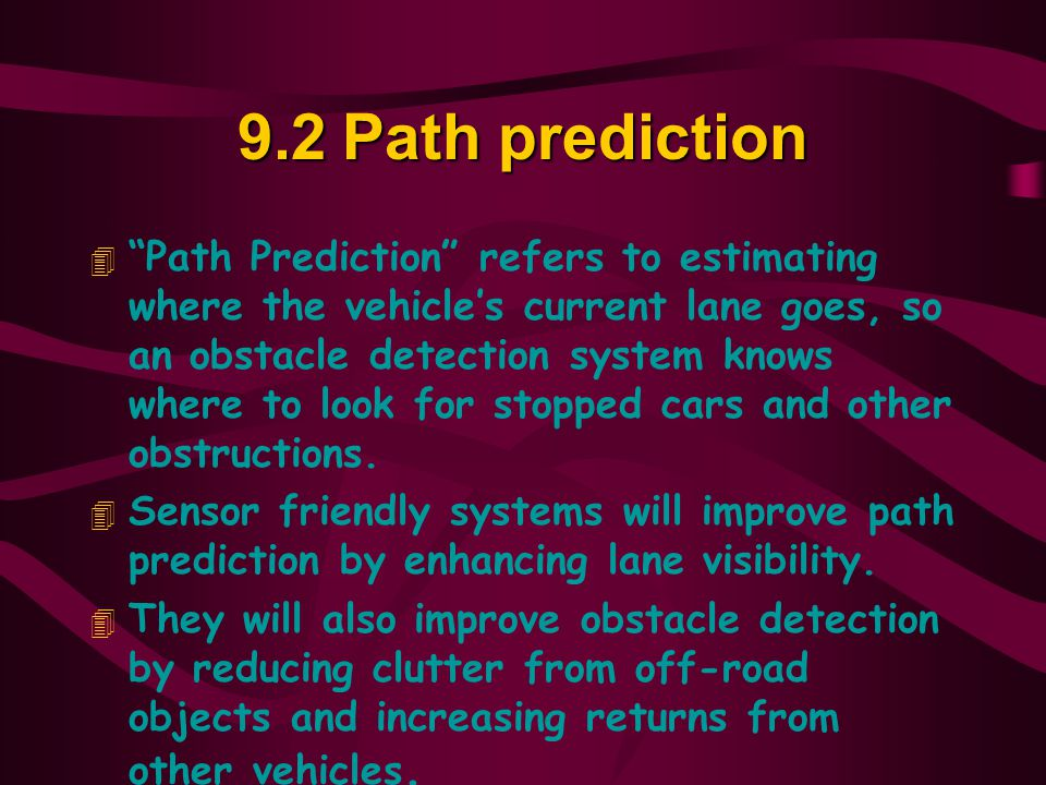 9.2Path prediction 4 Path Prediction refers to estimating where the vehicle's current lane goes, so an obstacle detection system knows where to look for stopped cars and other obstructions.