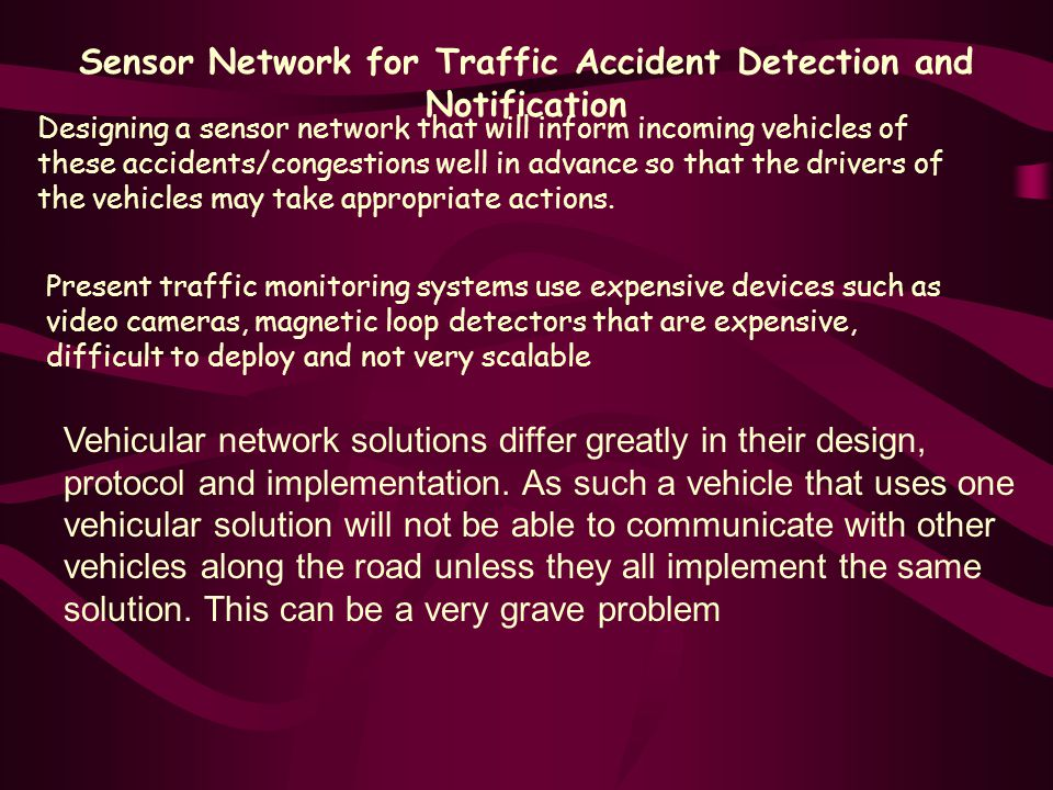 Sensor Network for Traffic Accident Detection and Notification Designing a sensor network that will inform incoming vehicles of these accidents/congestions well in advance so that the drivers of the vehicles may take appropriate actions.