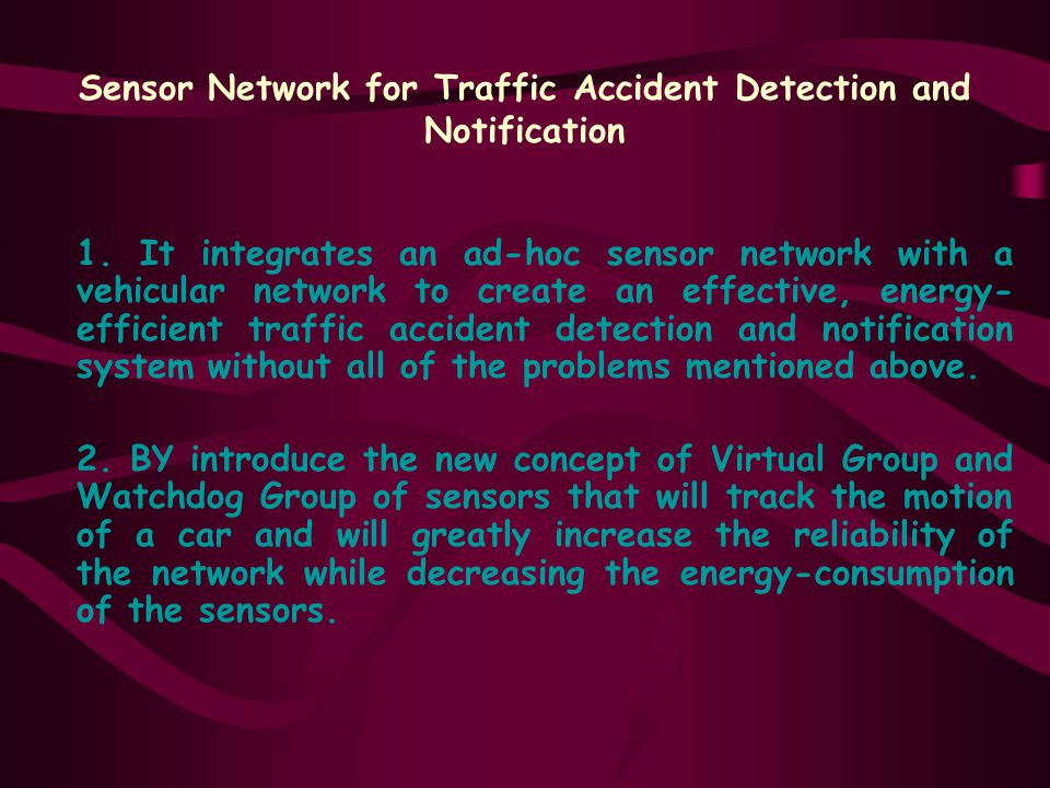 1. It integrates an ad-hoc sensor network with a vehicular network to create an effective, energy- efficient traffic accident detection and notificati