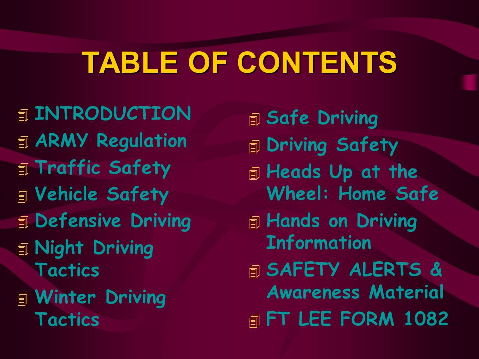 TABLE OF CONTENTS 4 INTRODUCTION 4 ARMY Regulation 4 Traffic Safety 4 Vehicle Safety 4 Defensive Driving 4 Night Driving Tactics 4 Winter Driving Tactics 4 Safe Driving 4 Driving Safety 4 Heads Up at the Wheel: Home Safe 4 Hands on Driving Information 4 SAFETY ALERTS & Awareness Material 4 FT LEE FORM 1082