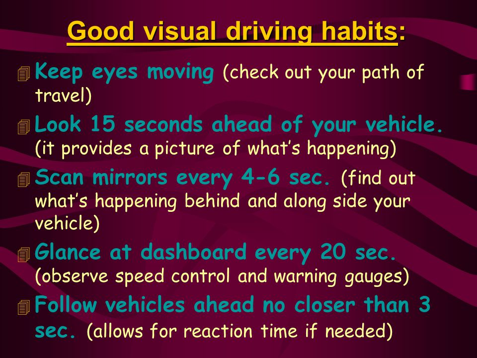 Good visual driving habits: 4 Keep eyes moving (check out your path of travel) 4 Look 15 seconds ahead of your vehicle.