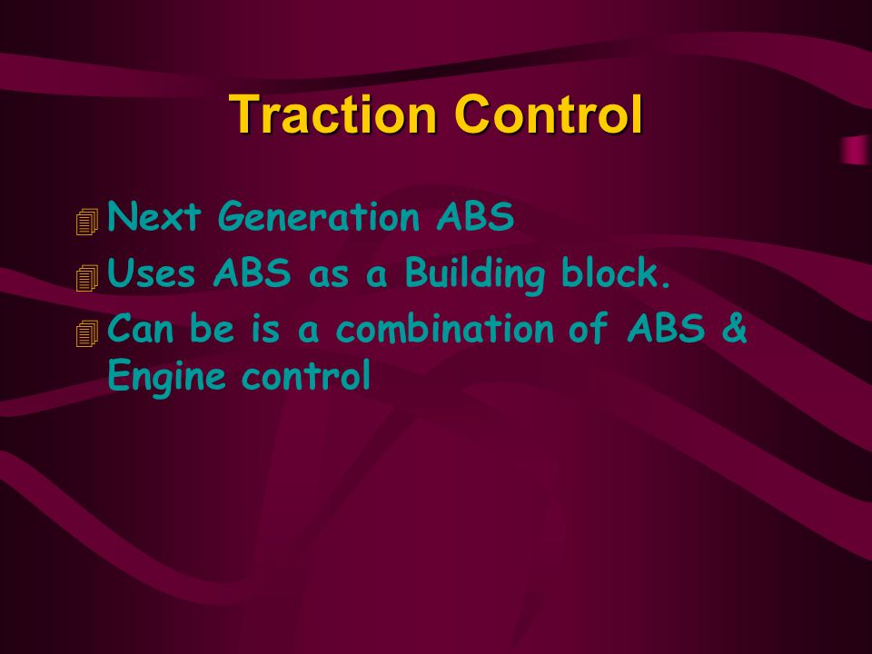 Traction Control 4 Next Generation ABS 4 Uses ABS as a Building block.