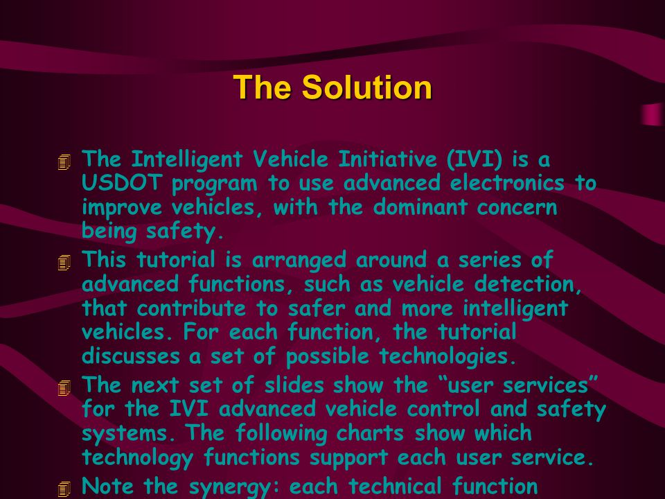 The Solution 4 The Intelligent Vehicle Initiative (IVI) is a USDOT program to use advanced electronics to improve vehicles, with the dominant concern being safety.