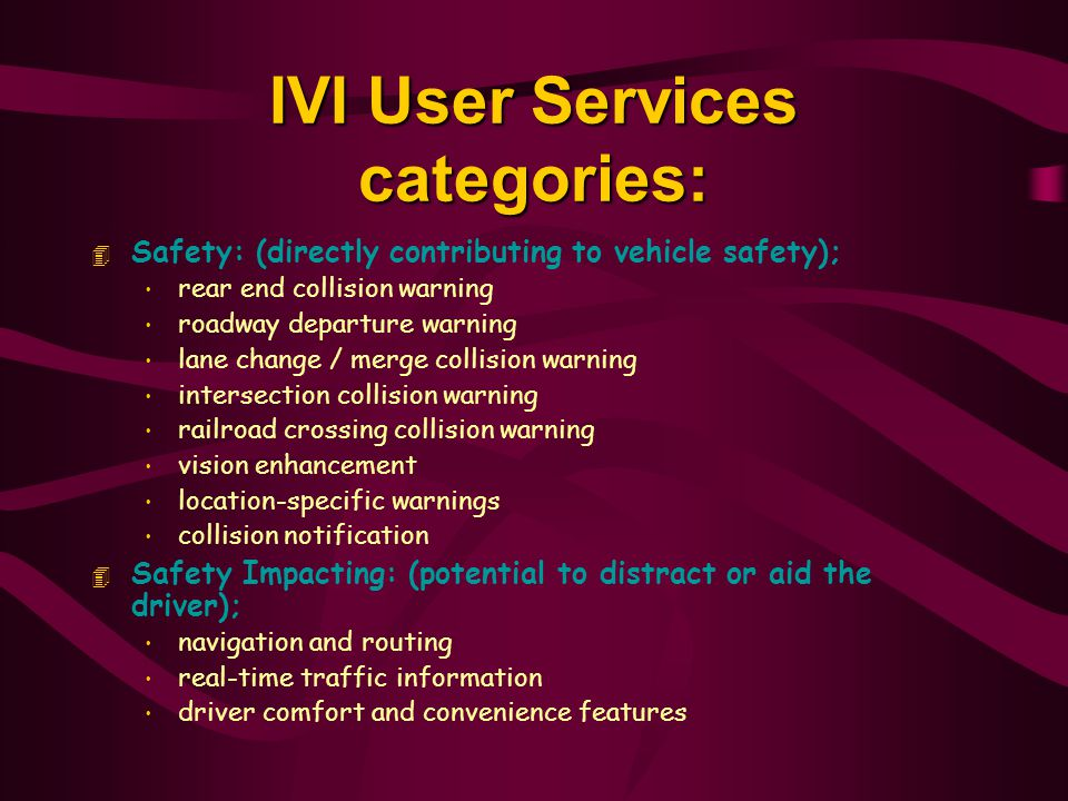 IVI User Services categories: 4 Safety: (directly contributing to vehicle safety); rear end collision warning roadway departure warning lane change / merge collision warning intersection collision warning railroad crossing collision warning vision enhancement location-specific warnings collision notification 4 Safety Impacting: (potential to distract or aid the driver); navigation and routing real-time traffic information driver comfort and convenience features