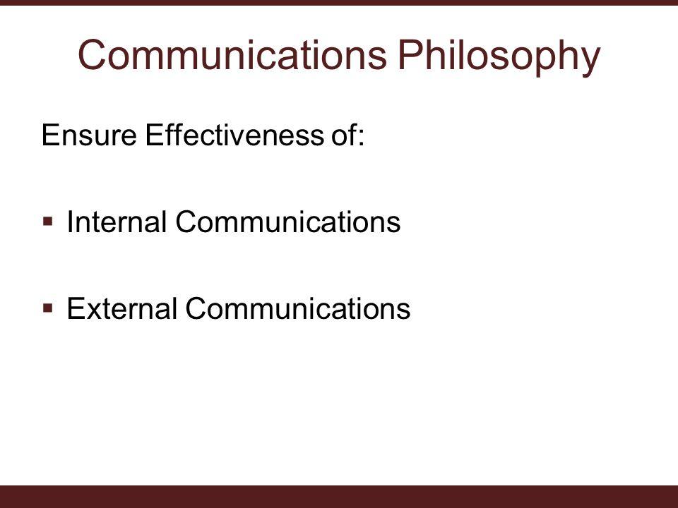 Communications Philosophy Ensure Effectiveness of:  Internal Communications  External Communications