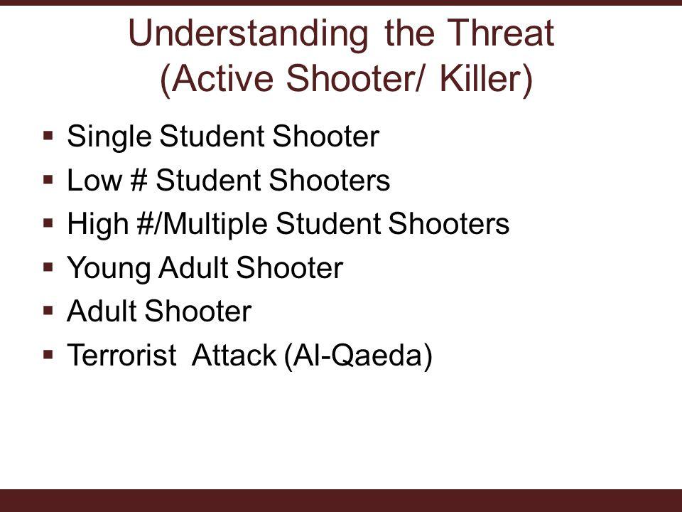 Understanding the Threat (Active Shooter/ Killer)  Single Student Shooter  Low # Student Shooters  High #/Multiple Student Shooters  Young Adult Shooter  Adult Shooter  Terrorist Attack (Al-Qaeda)