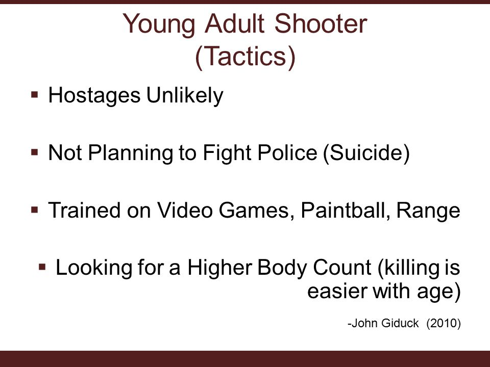 Young Adult Shooter (Tactics)  Hostages Unlikely  Not Planning to Fight Police (Suicide)  Trained on Video Games, Paintball, Range  Looking for a Higher Body Count (killing is easier with age) -John Giduck (2010)